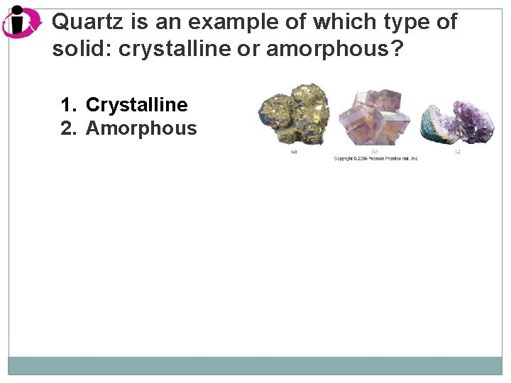 Quartz is an example of which type of solid: crystalline or amorphous? 1. Crystalline
