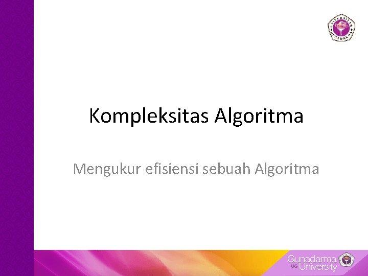 Kompleksitas Algoritma Mengukur efisiensi sebuah Algoritma