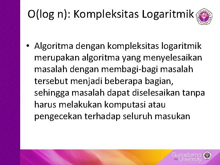 O(log n): Kompleksitas Logaritmik • Algoritma dengan kompleksitas logaritmik merupakan algoritma yang menyelesaikan masalah