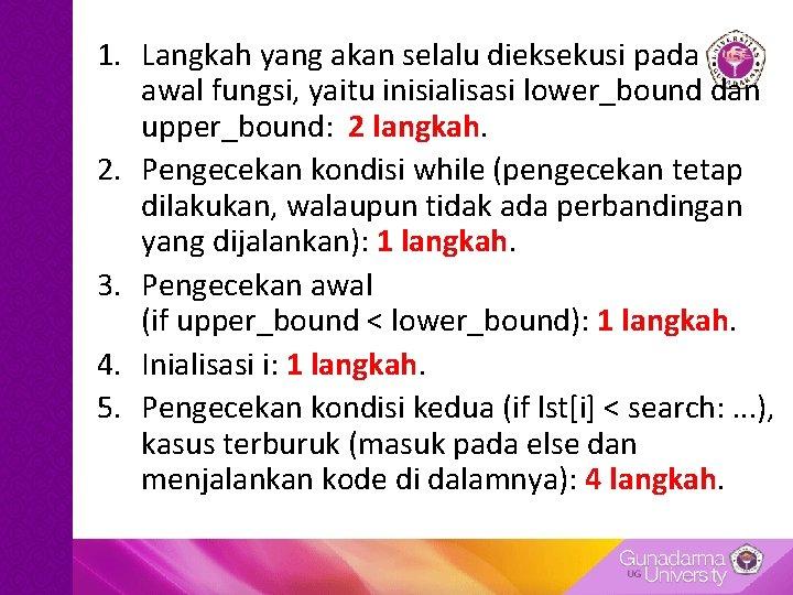 1. Langkah yang akan selalu dieksekusi pada awal fungsi, yaitu inisialisasi lower_bound dan upper_bound: