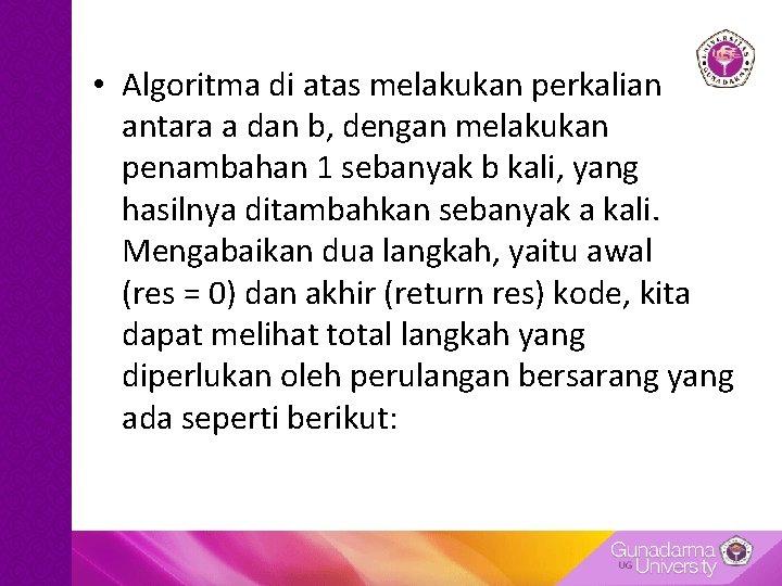 • Algoritma di atas melakukan perkalian antara a dan b, dengan melakukan penambahan