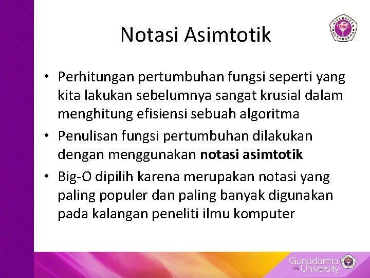 Notasi Asimtotik • Perhitungan pertumbuhan fungsi seperti yang kita lakukan sebelumnya sangat krusial dalam