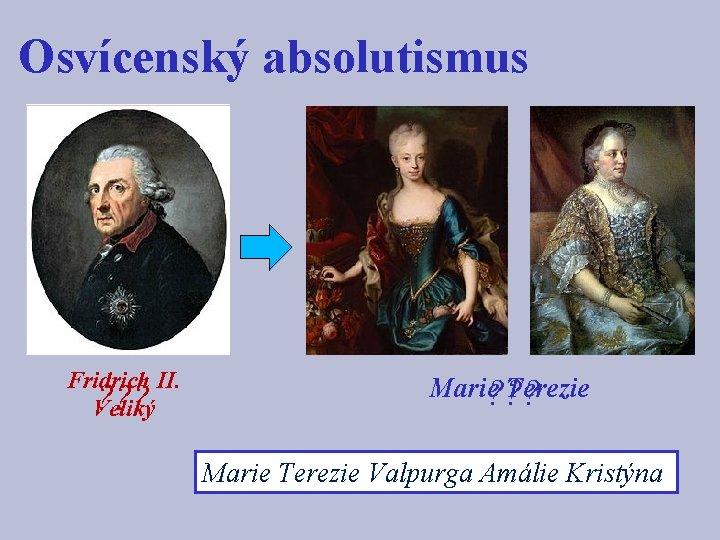 Osvícenský absolutismus Fridrich II. ? ? ? Veliký Marie? ? ? Terezie Marie Terezie
