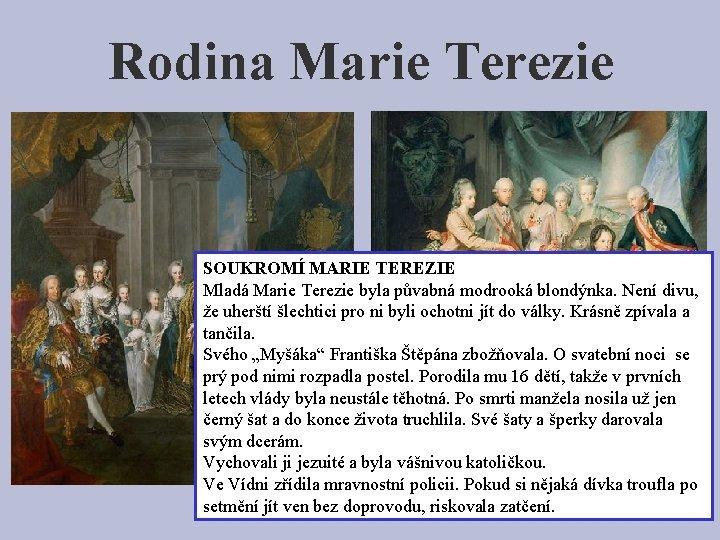 Rodina Marie Terezie SOUKROMÍ MARIE TEREZIE Mladá Marie Terezie byla půvabná modrooká blondýnka. Není