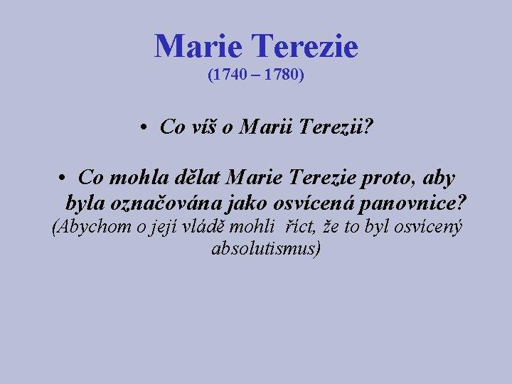 Marie Terezie (1740 – 1780) • Co víš o Marii Terezii? • Co mohla