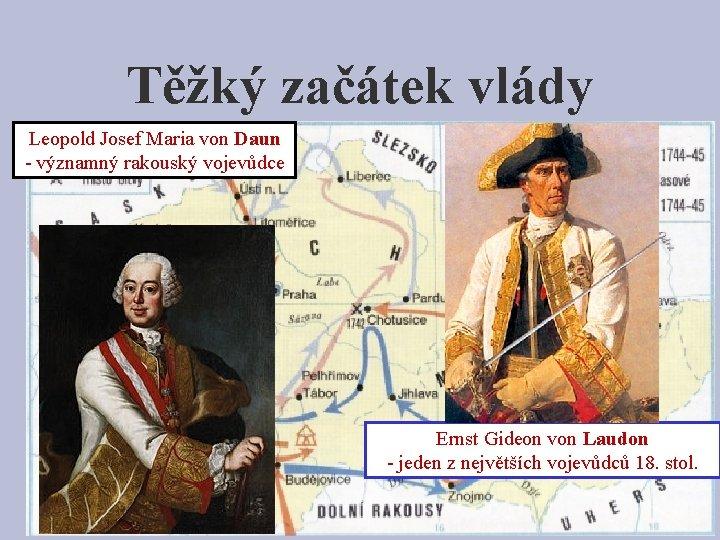 Těžký začátek vlády Leopold Josef Maria von Daun - významný rakouský • Mnoho válekvojevůdce