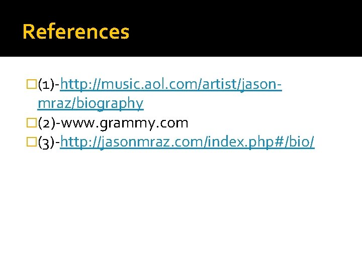 References �(1)-http: //music. aol. com/artist/jason- mraz/biography �(2)-www. grammy. com �(3)-http: //jasonmraz. com/index. php#/bio/