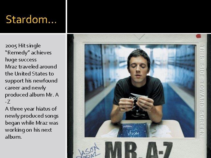 "Stardom… 2005 Hit single ""Remedy"" achieves huge success Mraz traveled around the United States"