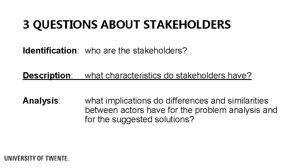 3 QUESTIONS ABOUT STAKEHOLDERS Identification: who are the stakeholders? Description: what characteristics do stakeholders
