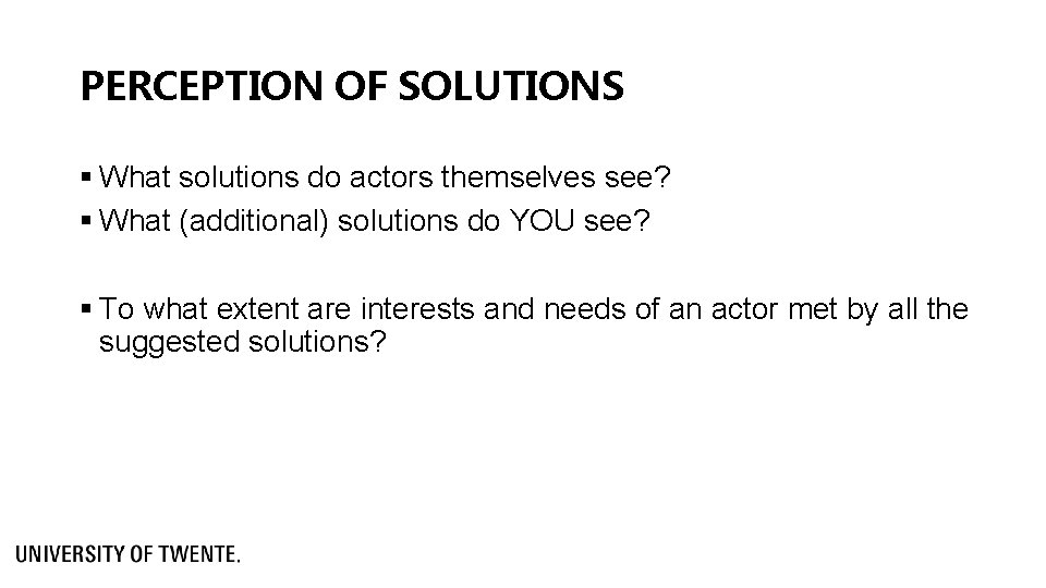 PERCEPTION OF SOLUTIONS § What solutions do actors themselves see? § What (additional) solutions