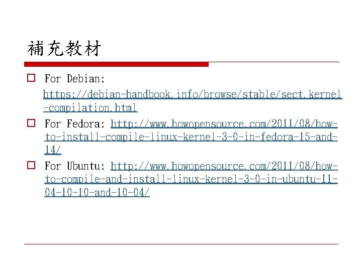 補充教材 o For Debian: https: //debian-handbook. info/browse/stable/sect. kernel -compilation. html o For Fedora: http: