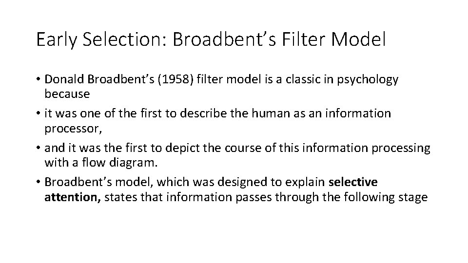 Early Selection: Broadbent's Filter Model • Donald Broadbent's (1958) filter model is a classic
