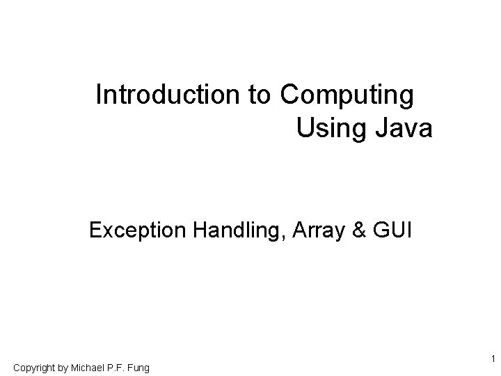 Introduction to Computing Using Java Exception Handling, Array & GUI Copyright by Michael P.