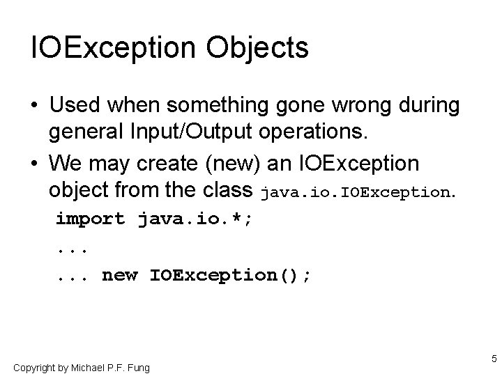 IOException Objects • Used when something gone wrong during general Input/Output operations. • We