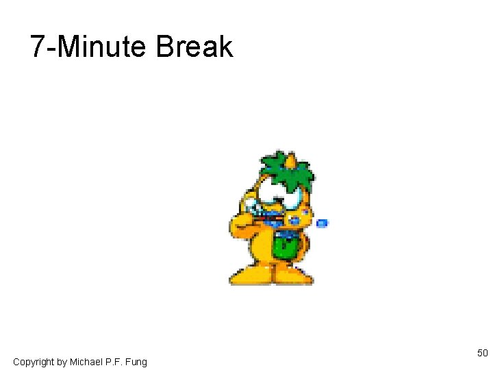 7 -Minute Break Copyright by Michael P. F. Fung 50