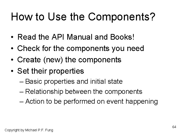 How to Use the Components? • • Read the API Manual and Books! Check