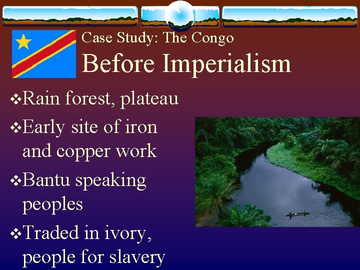 Case Study: The Congo Before Imperialism v. Rain forest, plateau v. Early site of