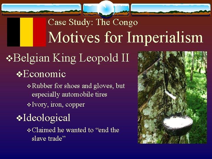 Case Study: The Congo Motives for Imperialism v. Belgian King Leopold II v. Economic