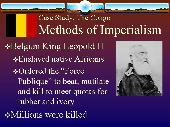 Case Study: The Congo Methods of Imperialism v. Belgian King Leopold II v. Enslaved