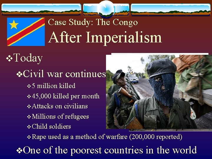 Case Study: The Congo After Imperialism v. Today v. Civil war continues v 5