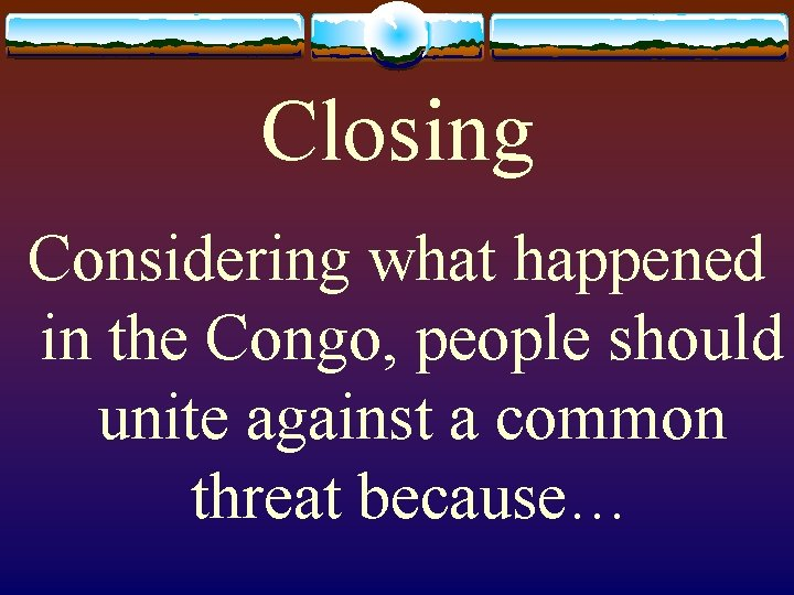 Closing Considering what happened in the Congo, people should unite against a common threat