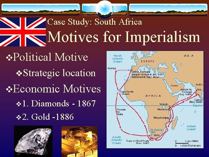 Case Study: South Africa Motives for Imperialism v. Political Motive v. Strategic v. Economic