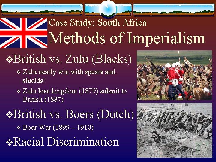 Case Study: South Africa Methods of Imperialism v. British vs. Zulu (Blacks) Zulu nearly