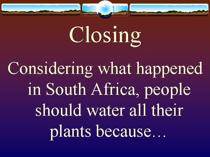 Closing Considering what happened in South Africa, people should water all their plants because…