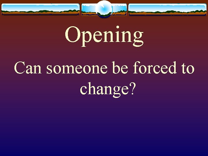 Opening Can someone be forced to change?