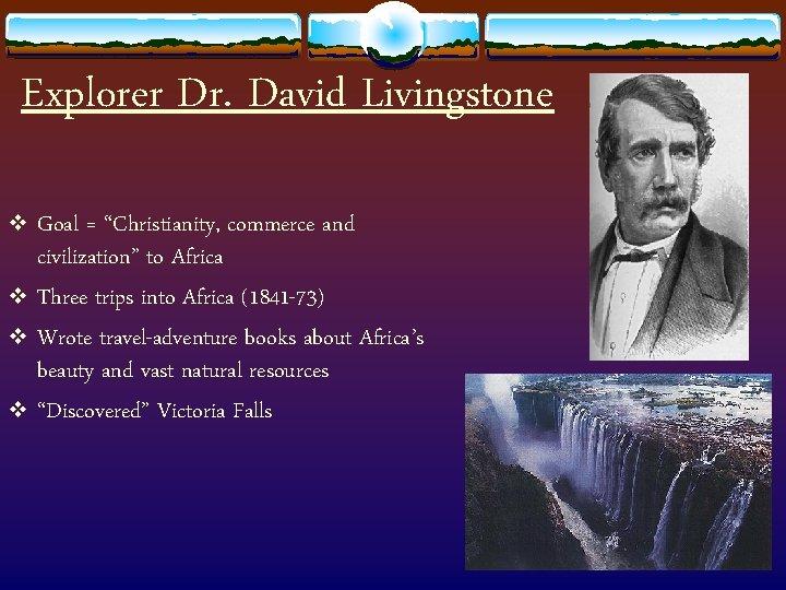 "Explorer Dr. David Livingstone v Goal = ""Christianity, commerce and civilization"" to Africa v"