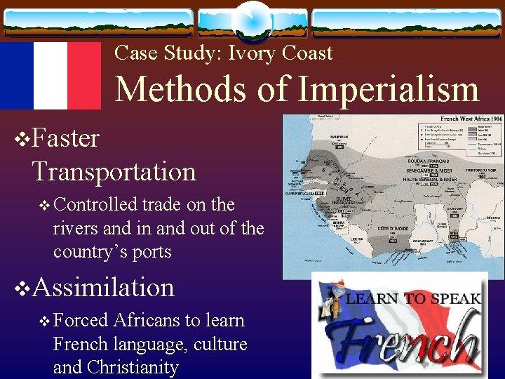 Case Study: Ivory Coast Methods of Imperialism v. Faster Transportation v Controlled trade on