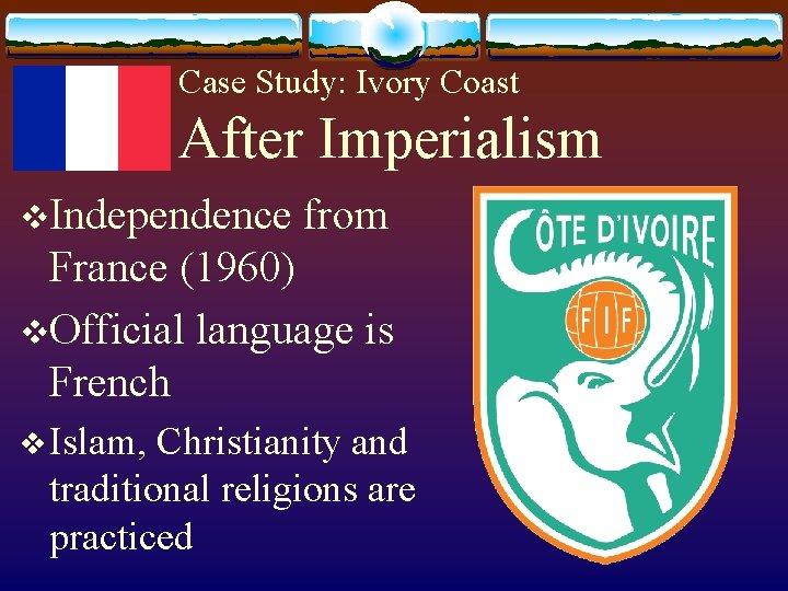 Case Study: Ivory Coast After Imperialism v. Independence from France (1960) v. Official language