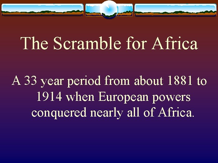 The Scramble for Africa A 33 year period from about 1881 to 1914 when