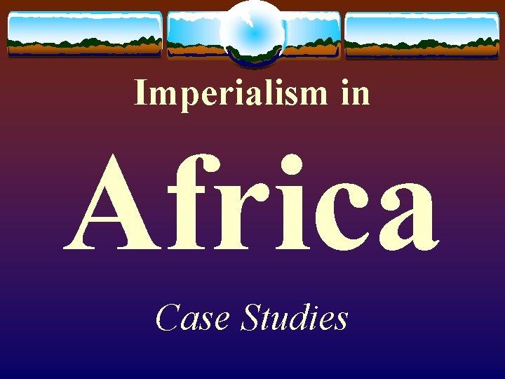Imperialism in Africa Case Studies
