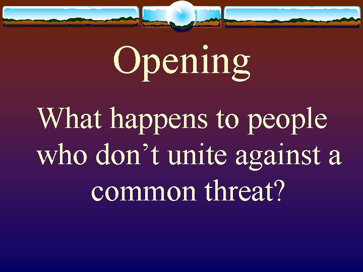 Opening What happens to people who don't unite against a common threat?