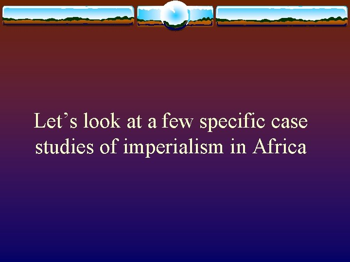 Let's look at a few specific case studies of imperialism in Africa