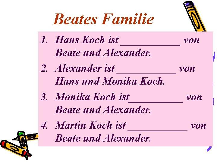 Beates Familie 1. Hans Koch ist ______ von Beate und Alexander. 2. Alexander ist