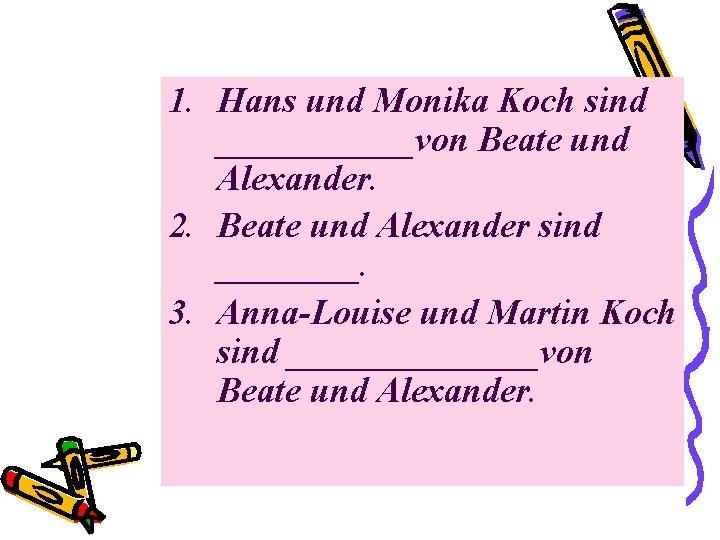 1. Hans und Monika Koch sind ______von Beate und Alexander. 2. Beate und Alexander