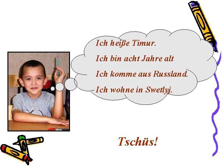 Ich heiße Timur. Ich bin acht Jahre alt Ich komme aus Russland. Ich wohne