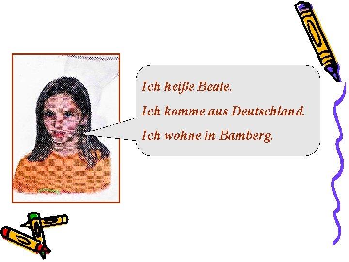 Ich heiße Beate. Ich komme aus Deutschland. Ich wohne in Bamberg.