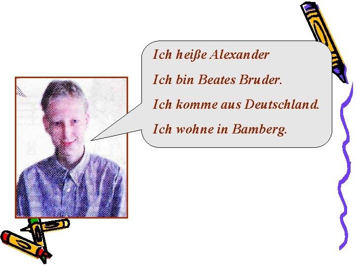 Ich heiße Alexander Ich bin Beates Bruder. Ich komme aus Deutschland. Ich wohne in