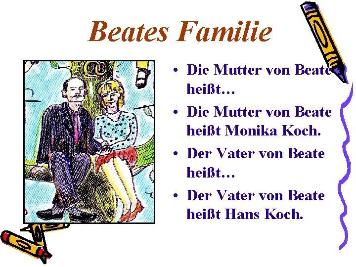 Beates Familie • Die Mutter von Beate heißt… • Die Mutter von Beate heißt