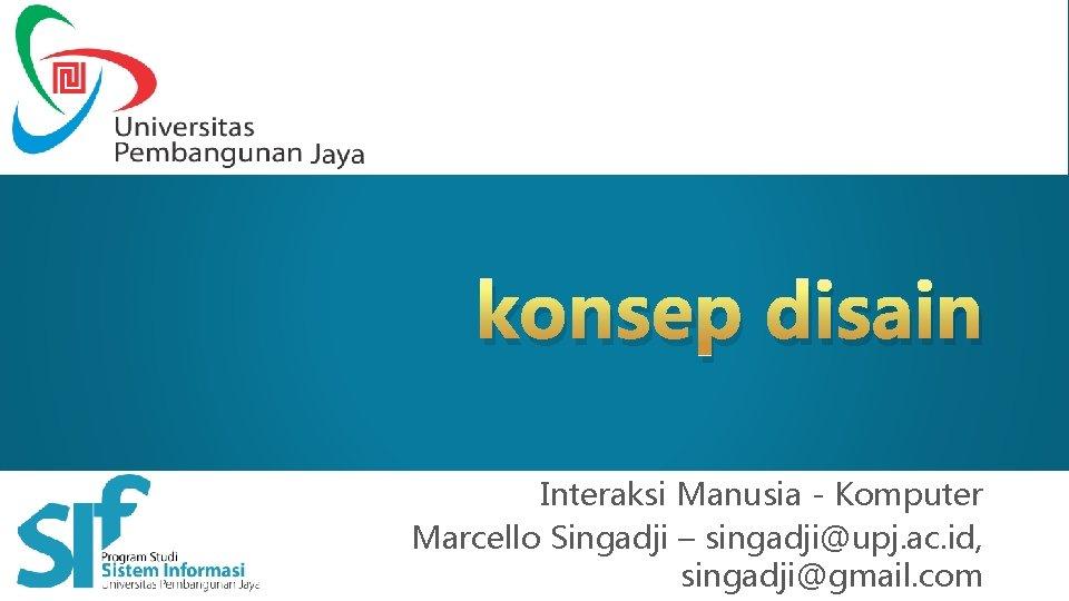 konsep disain Interaksi Manusia Komputer – Marcello Singadji Interaksi Manusia - Komputer Marcello Singadji