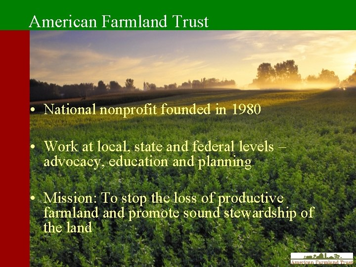 American Farmland Trust • National nonprofit founded in 1980 • Work at local, state
