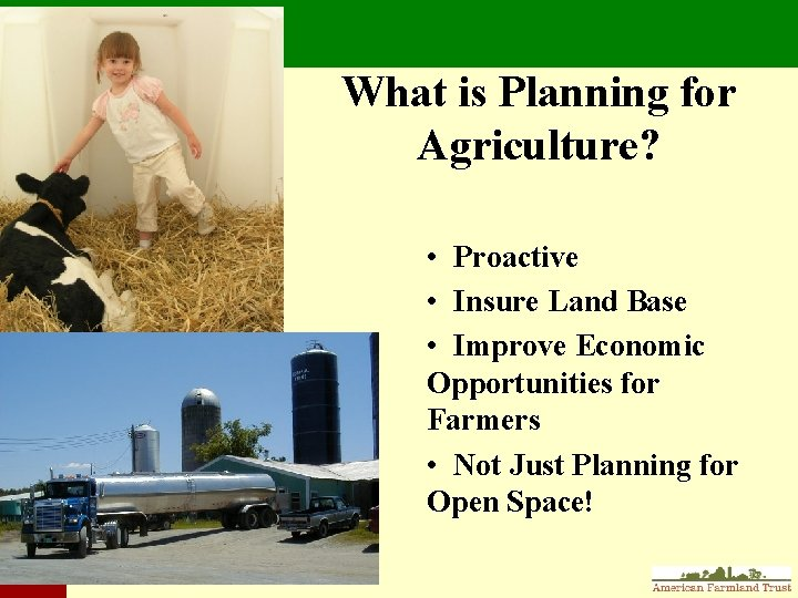 What is Planning for Agriculture? • Proactive • Insure Land Base • Improve Economic