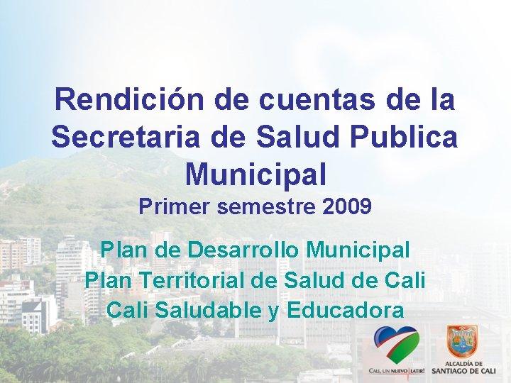 Rendición de cuentas de la Secretaria de Salud Publica Municipal Primer semestre 2009 Plan
