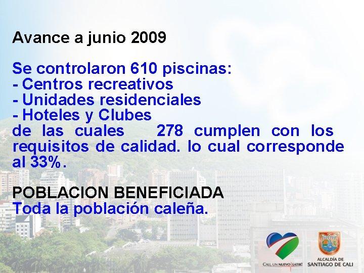 Avance a junio 2009 Se controlaron 610 piscinas: - Centros recreativos - Unidades residenciales
