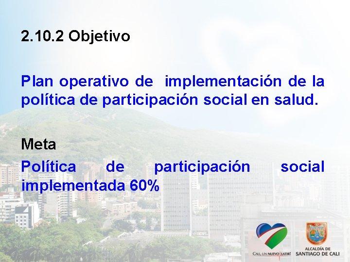 2. 10. 2 Objetivo Plan operativo de implementación de la política de participación social