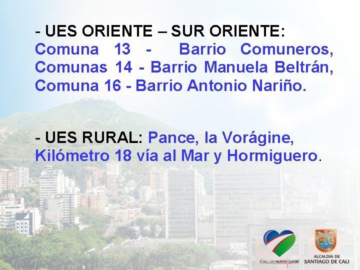 - UES ORIENTE – SUR ORIENTE: Comuna 13 Barrio Comuneros, Comunas 14 - Barrio