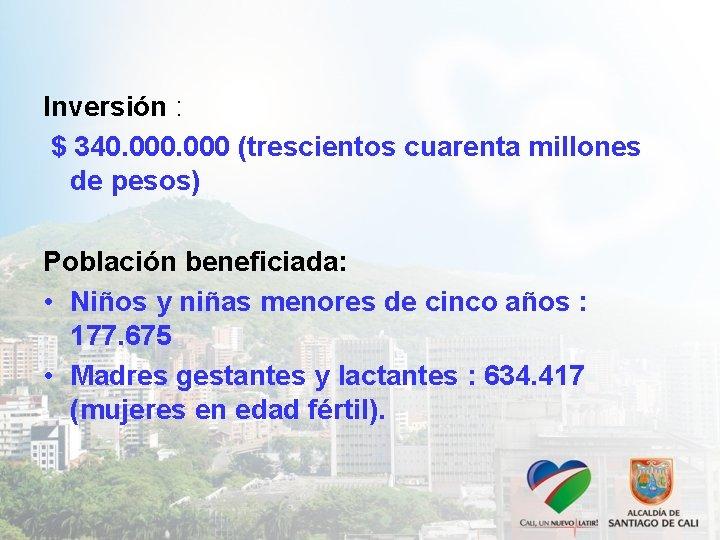 Inversión : $ 340. 000 (trescientos cuarenta millones de pesos) Población beneficiada: • Niños